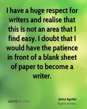 I have a huge respect for writers and realise that this is not an area that I find easy. I doubt that I would have the patience in front of a blank sheet of paper to become a writer.