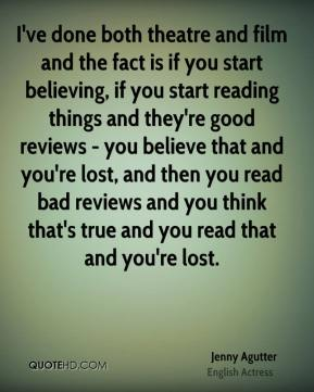 I've done both theatre and film and the fact is if you start believing, if you start reading things and they're good reviews - you believe that and you're lost, and then you read bad reviews and you think that's true and you read that and you're lost.