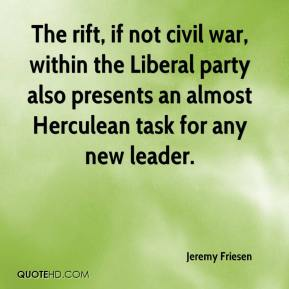 Jeremy Friesen  - The rift, if not civil war, within the Liberal party also presents an almost Herculean task for any new leader.