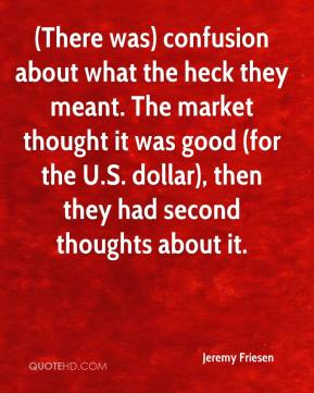 Jeremy Friesen  - (There was) confusion about what the heck they meant. The market thought it was good (for the U.S. dollar), then they had second thoughts about it.