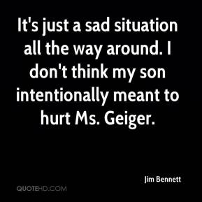 Jim Bennett  - It's just a sad situation all the way around. I don't think my son intentionally meant to hurt Ms. Geiger.