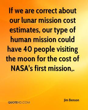 Jim Benson  - If we are correct about our lunar mission cost estimates, our type of human mission could have 40 people visiting the moon for the cost of NASA's first mission.