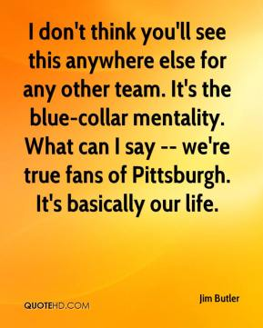 I don't think you'll see this anywhere else for any other team. It's the blue-collar mentality. What can I say -- we're true fans of Pittsburgh. It's basically our life.