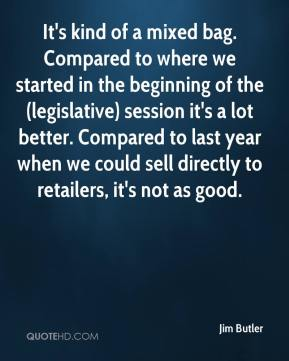 Jim Butler  - It's kind of a mixed bag. Compared to where we started in the beginning of the (legislative) session it's a lot better. Compared to last year when we could sell directly to retailers, it's not as good.