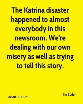 The Katrina disaster happened to almost everybody in this newsroom. We're dealing with our own misery as well as trying to tell this story.