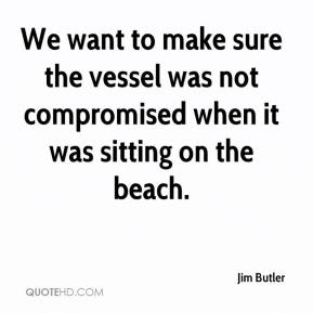 We want to make sure the vessel was not compromised when it was sitting on the beach.