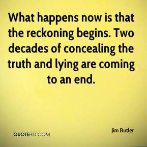 Jim Butler  - What happens now is that the reckoning begins. Two decades of concealing the truth and lying are coming to an end.