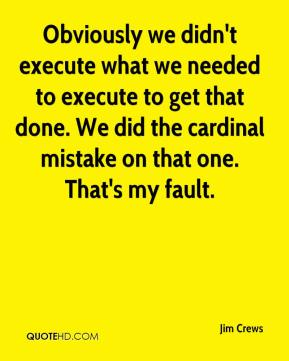 Jim Crews  - Obviously we didn't execute what we needed to execute to get that done. We did the cardinal mistake on that one. That's my fault.
