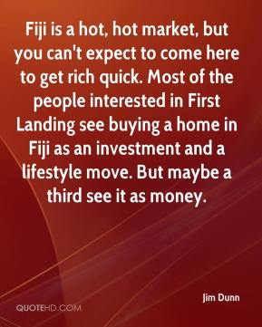 Jim Dunn  - Fiji is a hot, hot market, but you can't expect to come here to get rich quick. Most of the people interested in First Landing see buying a home in Fiji as an investment and a lifestyle move. But maybe a third see it as money.