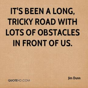 Jim Dunn  - It's been a long, tricky road with lots of obstacles in front of us.