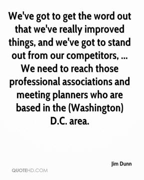Jim Dunn  - We've got to get the word out that we've really improved things, and we've got to stand out from our competitors, ... We need to reach those professional associations and meeting planners who are based in the (Washington) D.C. area.