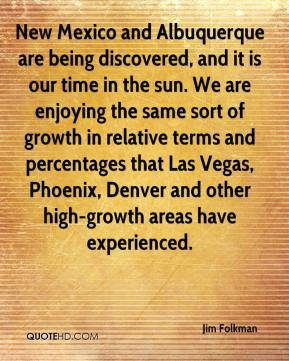 Jim Folkman  - New Mexico and Albuquerque are being discovered, and it is our time in the sun. We are enjoying the same sort of growth in relative terms and percentages that Las Vegas, Phoenix, Denver and other high-growth areas have experienced.