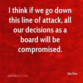 Jim Fox  - I think if we go down this line of attack, all our decisions as a board will be compromised.