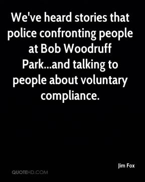 Jim Fox  - We've heard stories that police confronting people at Bob Woodruff Park...and talking to people about voluntary compliance.
