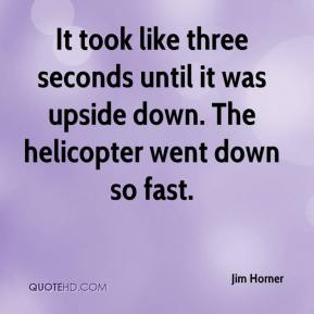 Jim Horner  - It took like three seconds until it was upside down. The helicopter went down so fast.