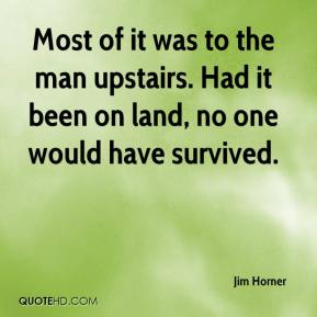Jim Horner  - Most of it was to the man upstairs. Had it been on land, no one would have survived.