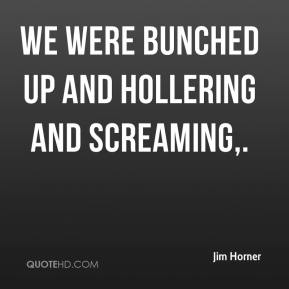 Jim Horner  - We were bunched up and hollering and screaming.
