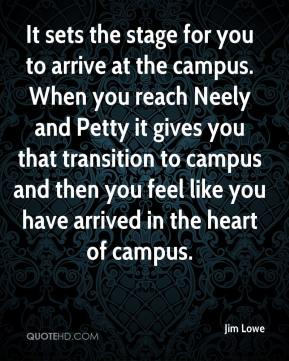 Jim Lowe  - It sets the stage for you to arrive at the campus. When you reach Neely and Petty it gives you that transition to campus and then you feel like you have arrived in the heart of campus.