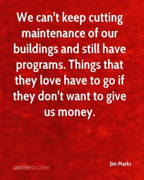 Jim Marks  - We can't keep cutting maintenance of our buildings and still have programs. Things that they love have to go if they don't want to give us money.