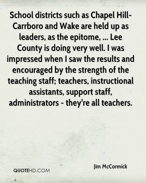 Jim McCormick  - School districts such as Chapel Hill-Carrboro and Wake are held up as leaders, as the epitome, ... Lee County is doing very well. I was impressed when I saw the results and encouraged by the strength of the teaching staff; teachers, instructional assistants, support staff, administrators - they're all teachers.