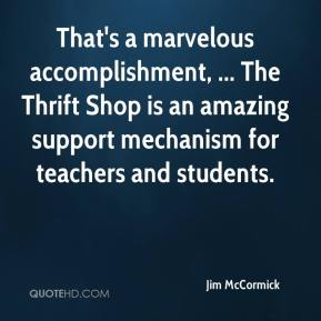Jim McCormick  - That's a marvelous accomplishment, ... The Thrift Shop is an amazing support mechanism for teachers and students.
