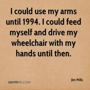 I could use my arms until 1994. I could feed myself and drive my wheelchair with my hands until then.
