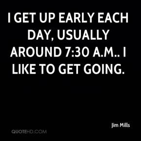 I get up early each day, usually around 7:30 a.m.. I like to get going.