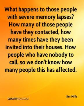 Jim Mills  - What happens to those people with severe memory lapses? How many of those people have they contacted, how many times have they been invited into their houses. How people who have nobody to call, so we don't know how many people this has affected.