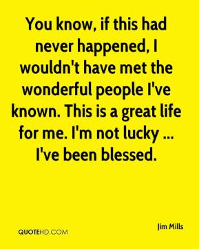 You know, if this had never happened, I wouldn't have met the wonderful people I've known. This is a great life for me. I'm not lucky ... I've been blessed.