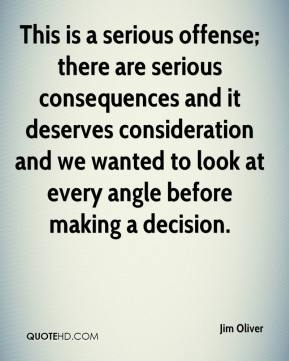 This is a serious offense; there are serious consequences and it deserves consideration and we wanted to look at every angle before making a decision.