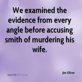Jim Oliver  - We examined the evidence from every angle before accusing smith of murdering his wife.