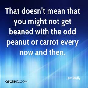 Jim Reilly  - That doesn't mean that you might not get beaned with the odd peanut or carrot every now and then.