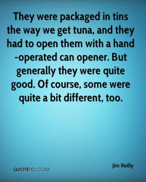 Jim Reilly  - They were packaged in tins the way we get tuna, and they had to open them with a hand-operated can opener. But generally they were quite good. Of course, some were quite a bit different, too.