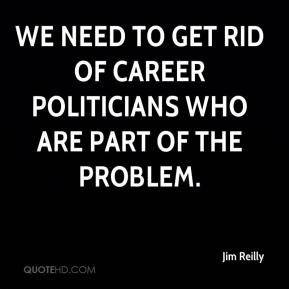 Jim Reilly  - We need to get rid of career politicians who are part of the problem.