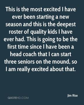 Jim Rise  - This is the most excited I have ever been starting a new season and this is the deepest roster of quality kids I have ever had. This is going to be the first time since I have been a head coach that I can start three seniors on the mound, so I am really excited about that.