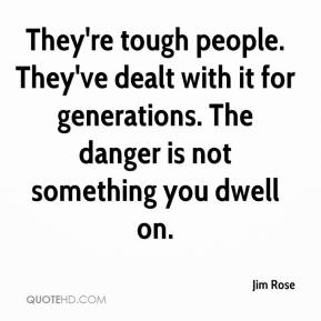 They're tough people. They've dealt with it for generations. The danger is not something you dwell on.