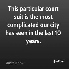 Jim Rose  - This particular court suit is the most complicated our city has seen in the last 10 years.