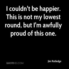Jim Rutledge  - I couldn't be happier. This is not my lowest round, but I'm awfully proud of this one.