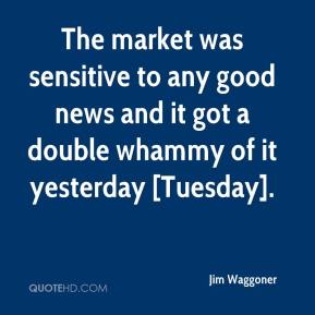 Jim Waggoner  - The market was sensitive to any good news and it got a double whammy of it yesterday [Tuesday].