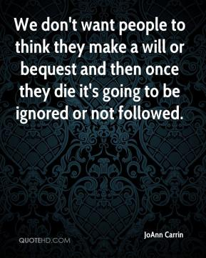 JoAnn Carrin  - We don't want people to think they make a will or bequest and then once they die it's going to be ignored or not followed.