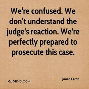 JoAnn Carrin  - We're confused. We don't understand the judge's reaction. We're perfectly prepared to prosecute this case.