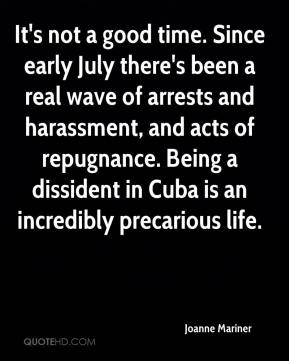 It's not a good time. Since early July there's been a real wave of arrests and harassment, and acts of repugnance. Being a dissident in Cuba is an incredibly precarious life.