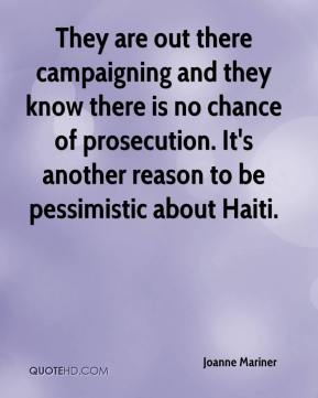 They are out there campaigning and they know there is no chance of prosecution. It's another reason to be pessimistic about Haiti.
