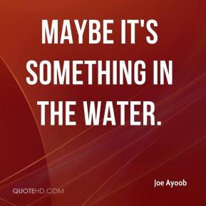 Maybe it's something in the water.