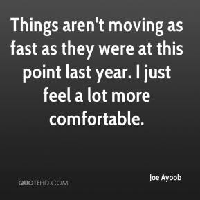 Joe Ayoob  - Things aren't moving as fast as they were at this point last year. I just feel a lot more comfortable.