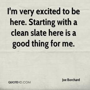 Joe Borchard  - I'm very excited to be here. Starting with a clean slate here is a good thing for me.