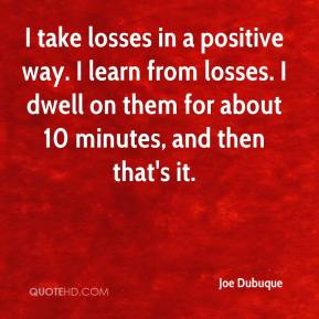 Joe Dubuque  - I take losses in a positive way. I learn from losses. I dwell on them for about 10 minutes, and then that's it.