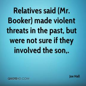 Joe Hall  - Relatives said (Mr. Booker) made violent threats in the past, but were not sure if they involved the son.