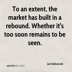 Joe Kalinowski  - To an extent, the market has built in a rebound. Whether it's too soon remains to be seen.