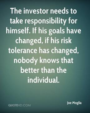 The investor needs to take responsibility for himself. If his goals have changed, if his risk tolerance has changed, nobody knows that better than the individual.